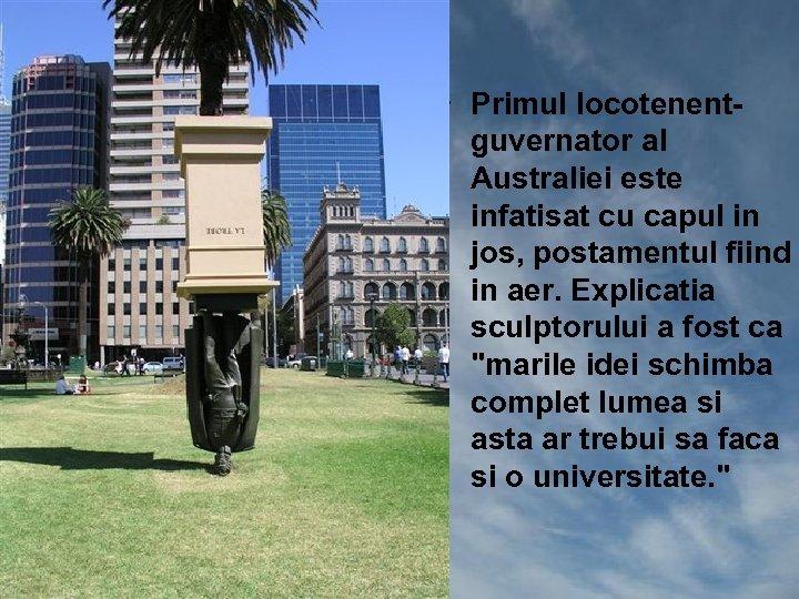 • Primul locotenentguvernator al Australiei este infatisat cu capul in jos, postamentul fiind
