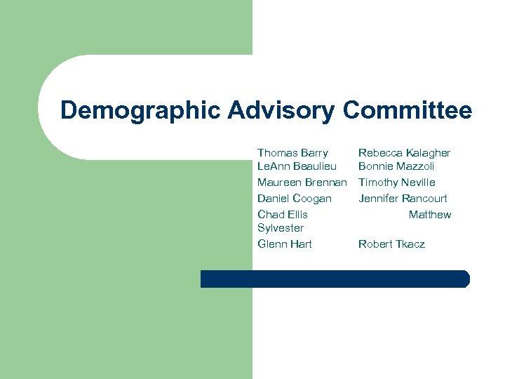 Demographic Advisory Committee Thomas Barry Le. Ann Beaulieu Maureen Brennan Daniel Coogan Chad Ellis