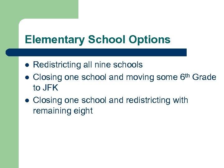 Elementary School Options l l l Redistricting all nine schools Closing one school and