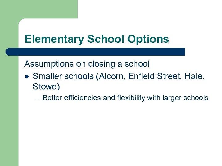Elementary School Options Assumptions on closing a school l Smaller schools (Alcorn, Enfield Street,