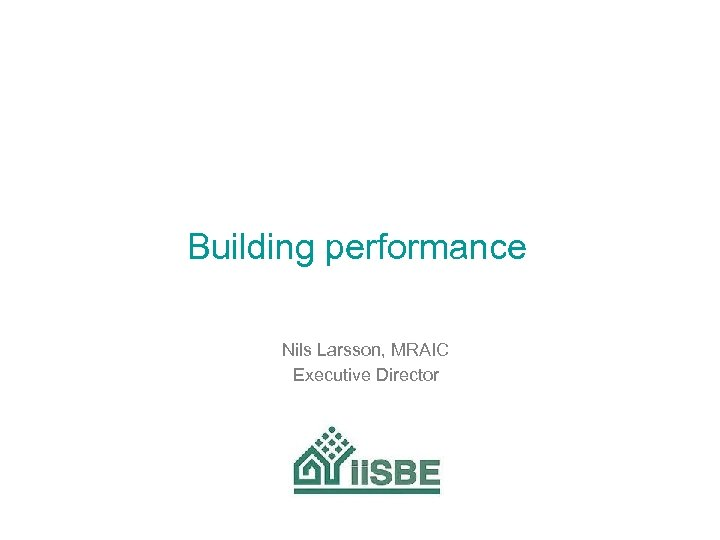 Building performance Nils Larsson, MRAIC Executive Director
