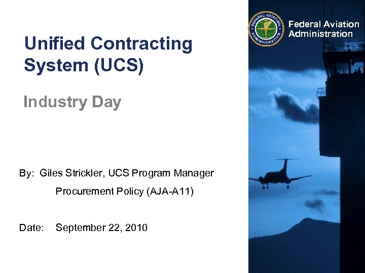 Unified Contracting System (UCS) Industry Day By: Giles Strickler, UCS Program Manager Procurement Policy