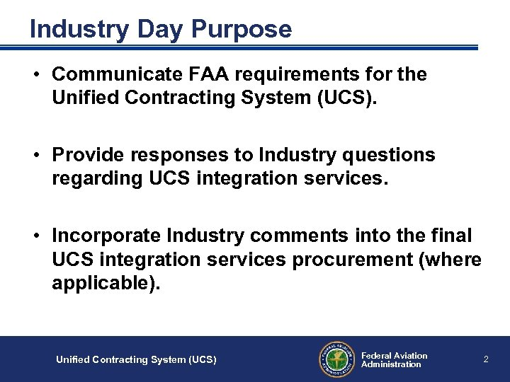Industry Day Purpose • Communicate FAA requirements for the Unified Contracting System (UCS). •