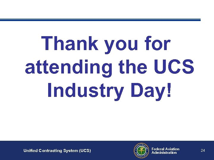 Thank you for attending the UCS Industry Day! Unified Contracting System (UCS) Federal Aviation