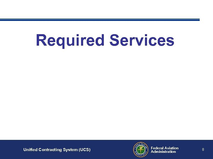 Required Services Unified Contracting System (UCS) Federal Aviation Administration 8