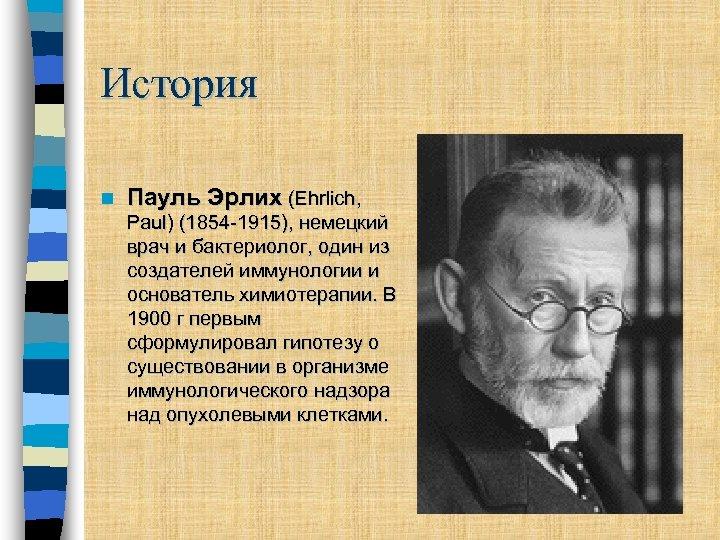 История n Пауль Эрлих (Ehrlich, Paul) (1854 -1915), немецкий врач и бактериолог, один из