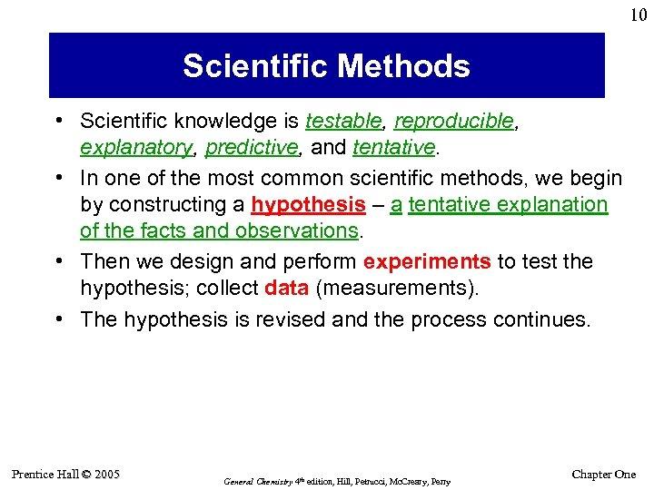 10 Scientific Methods • Scientific knowledge is testable, reproducible, explanatory, predictive, and tentative. •