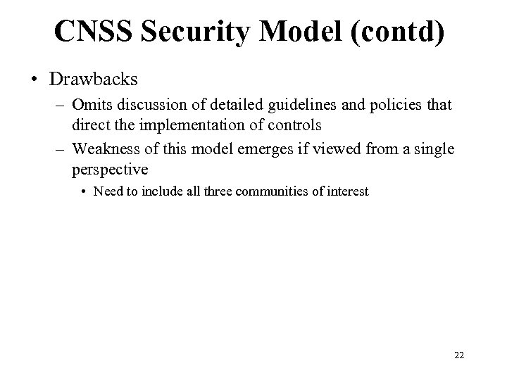 CNSS Security Model (contd) • Drawbacks – Omits discussion of detailed guidelines and policies
