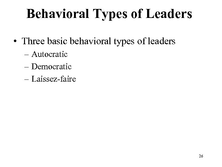 Behavioral Types of Leaders • Three basic behavioral types of leaders – Autocratic –