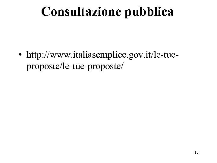 Consultazione pubblica • http: //www. italiasemplice. gov. it/le-tueproposte/le-tue-proposte/ 12
