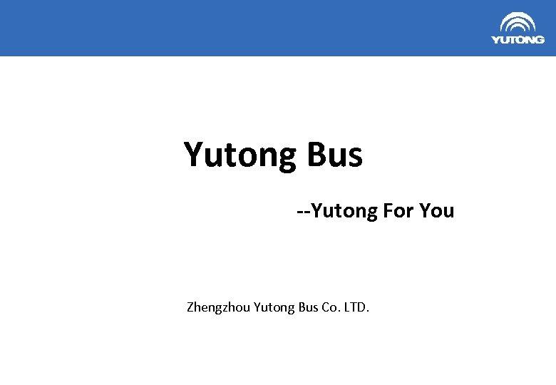 Yutong Bus --Yutong For You Zhengzhou Yutong Bus Co. LTD. 1