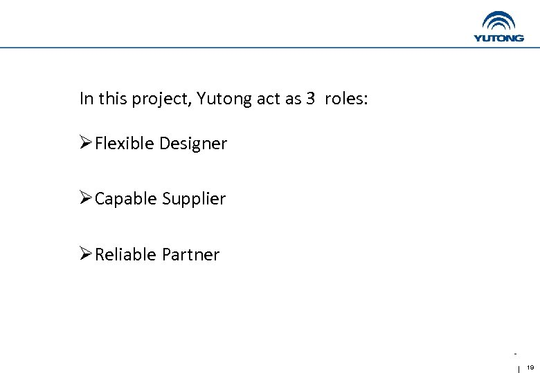 In this project, Yutong act as 3 roles: ØFlexible Designer ØCapable Supplier ØReliable Partner