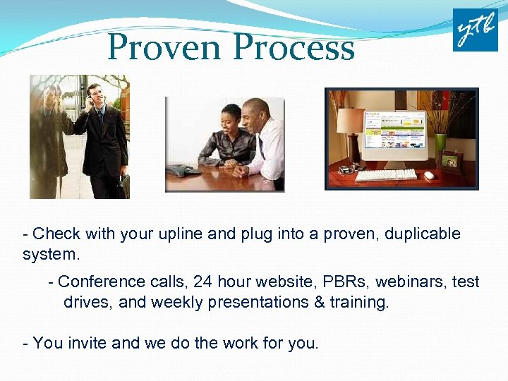 Proven Process Our System - Check with your upline and plug into a proven,