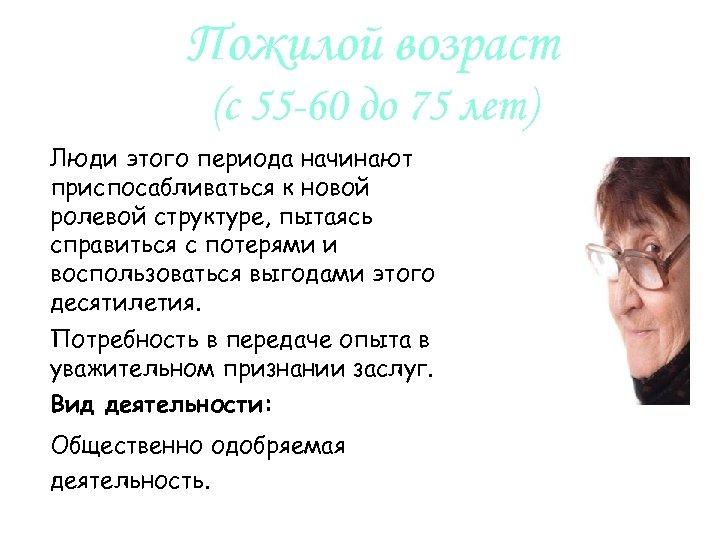 Пожилой возраст (с 55 -60 до 75 лет) Люди этого периода начинают приспосабливаться к