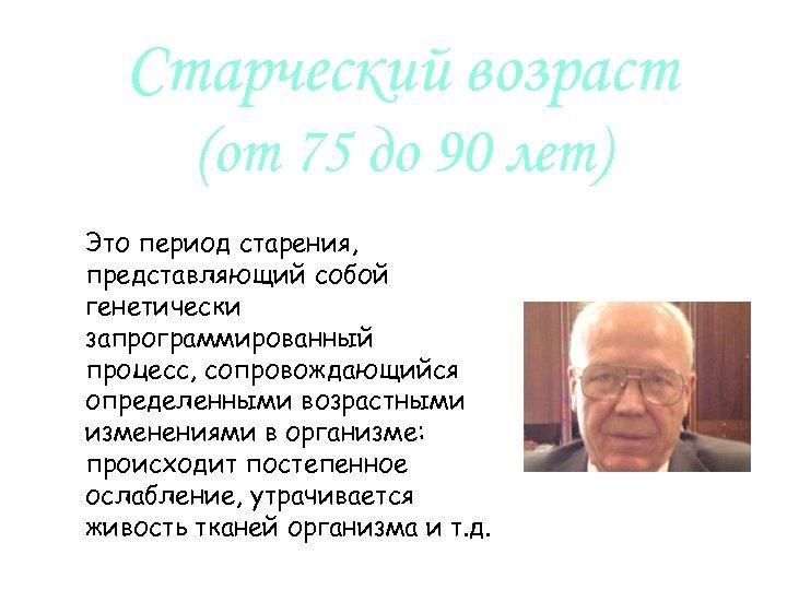 Старческий возраст (от 75 до 90 лет) Это период старения, представляющий собой генетически запрограммированный