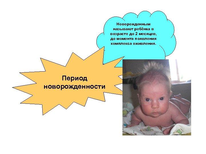 Новорожденным называют ребёнка в возрасте до 2 месяцев, до момента появления комплекса оживления. Период