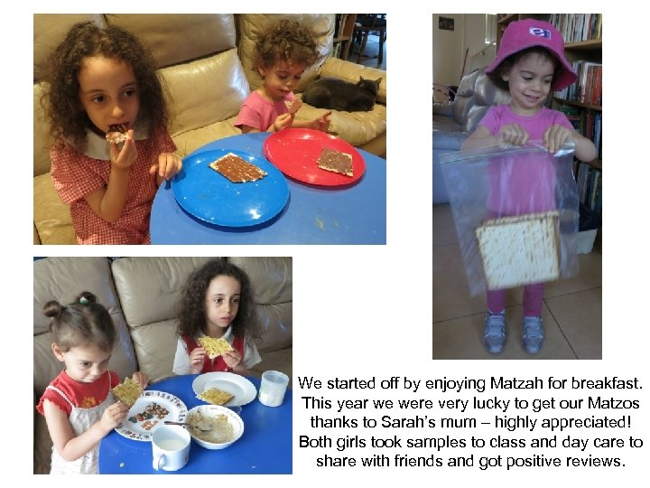 We started off by enjoying Matzah for breakfast. This year we were very lucky
