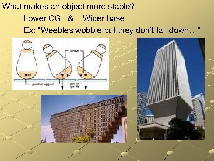 "What makes an object more stable? Lower CG & Wider base Ex: ""Weebles wobble"