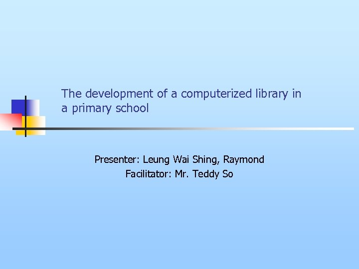 The development of a computerized library in a primary school Presenter: Leung Wai Shing,