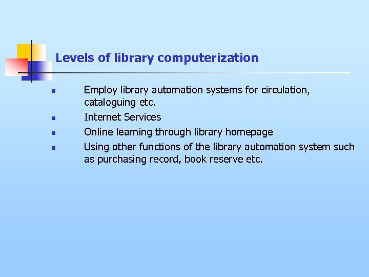 Levels of library computerization n n Employ library automation systems for circulation, cataloguing etc.