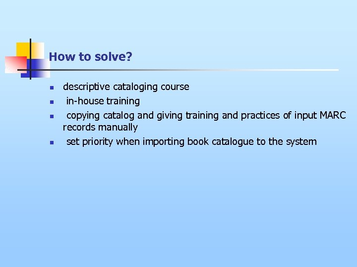 How to solve? n n descriptive cataloging course in-house training copying catalog and giving