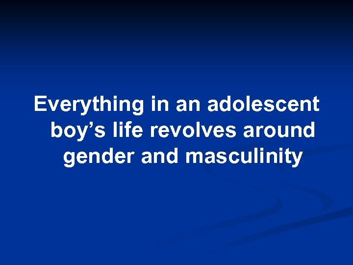 Everything in an adolescent boy's life revolves around gender and masculinity