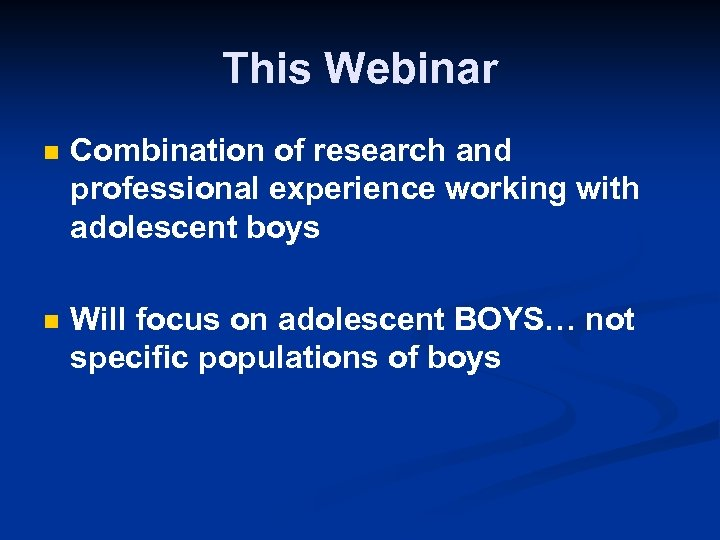 This Webinar n Combination of research and professional experience working with adolescent boys n