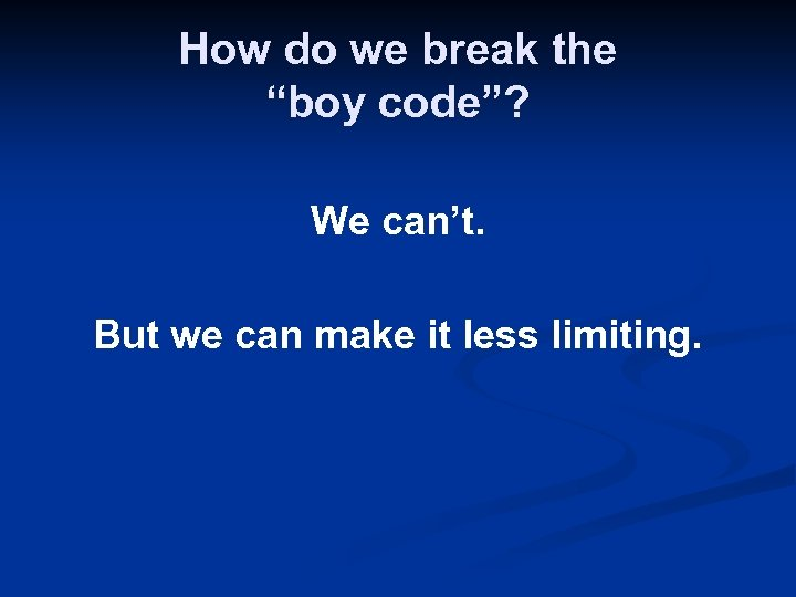 "How do we break the ""boy code""? We can't. But we can make it"