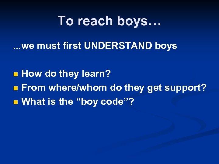 To reach boys…. . . we must first UNDERSTAND boys n n n How