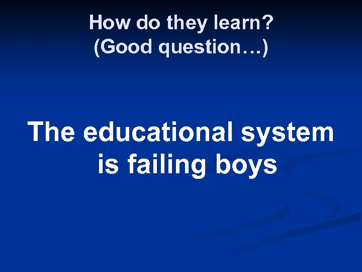 How do they learn? (Good question…) The educational system is failing boys