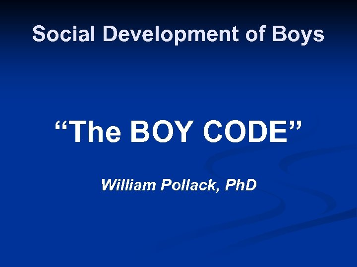 "Social Development of Boys ""The BOY CODE"" William Pollack, Ph. D"