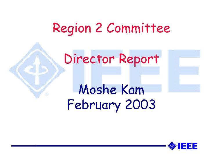 Region 2 Committee Director Report Moshe Kam February 2003