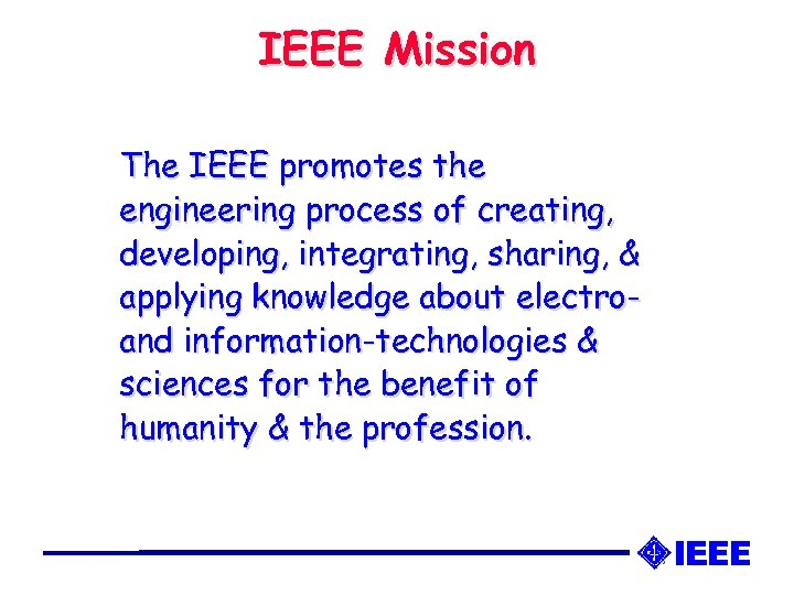 IEEE Mission The IEEE promotes the engineering process of creating, developing, integrating, sharing, &