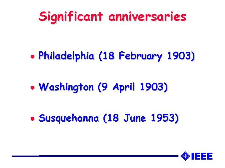 Significant anniversaries l Philadelphia (18 February 1903) l Washington (9 April 1903) l Susquehanna