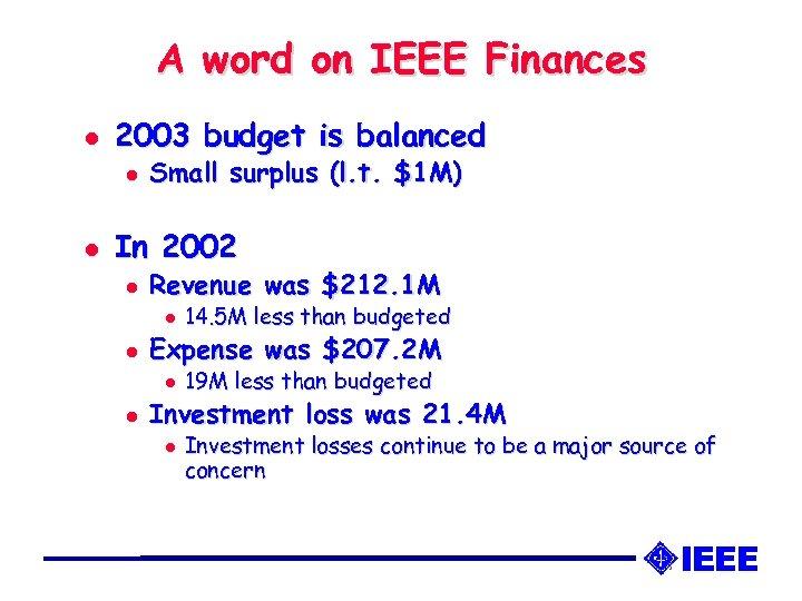 A word on IEEE Finances l 2003 budget is balanced l l Small surplus