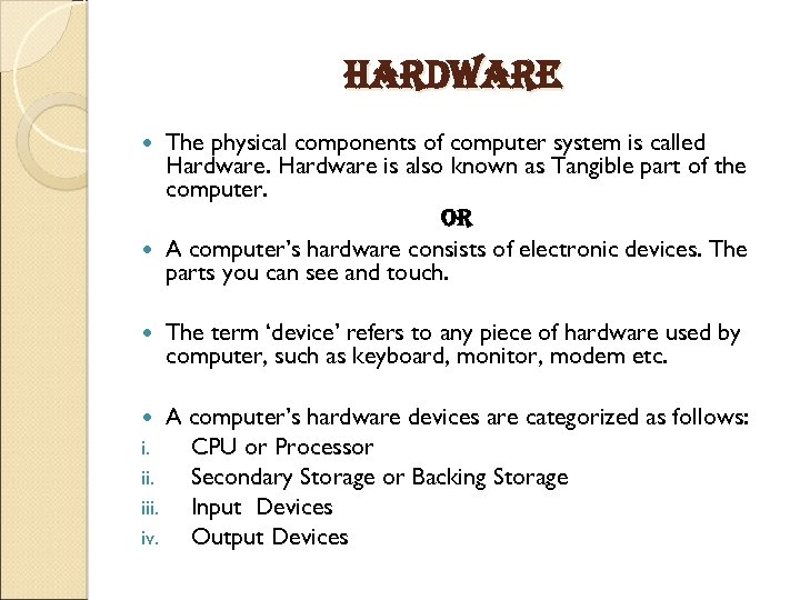 Hardware The physical components of computer system is called Hardware is also known as