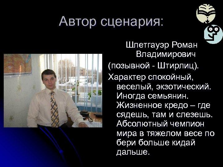 Автор сценария: Шлетгауэр Роман Владимирович (позывной - Штирлиц). Характер спокойный, веселый, экзотический. Иногда семьянин.