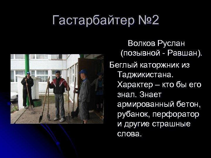 Гастарбайтер № 2 Волков Руслан (позывной - Равшан). Беглый каторжник из Таджикистана. Характер –