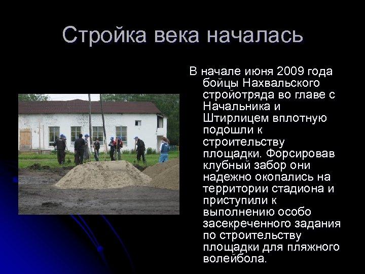 Стройка века началась В начале июня 2009 года бойцы Нахвальского стройотряда во главе с