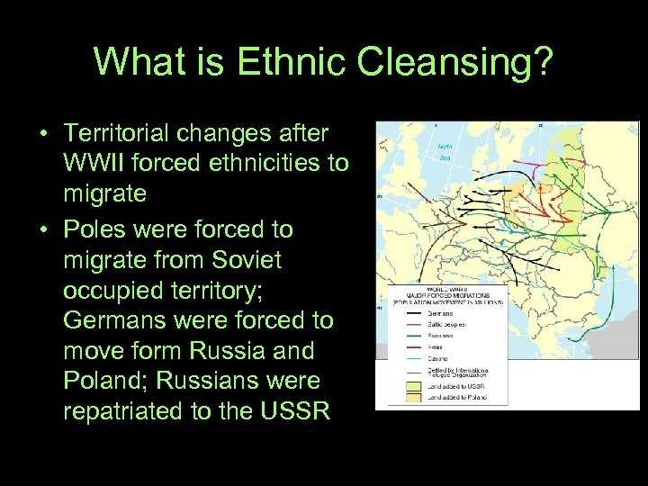 What is Ethnic Cleansing? • Territorial changes after WWII forced ethnicities to migrate •