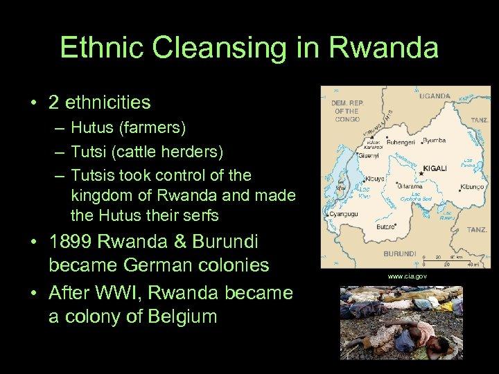 Ethnic Cleansing in Rwanda • 2 ethnicities – Hutus (farmers) – Tutsi (cattle herders)