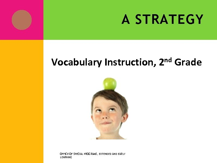 A STRATEGY Vocabulary Instruction, 2 nd Grade OFFICE OF SPECIAL PROGRAMS, EXTENDED AND EARLY