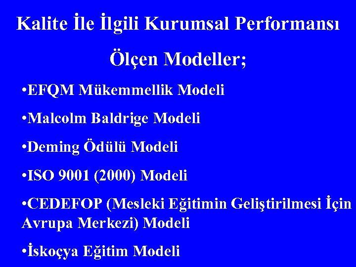 Kalite İlgili Kurumsal Performansı Ölçen Modeller; • EFQM Mükemmellik Modeli • Malcolm Baldrige Modeli