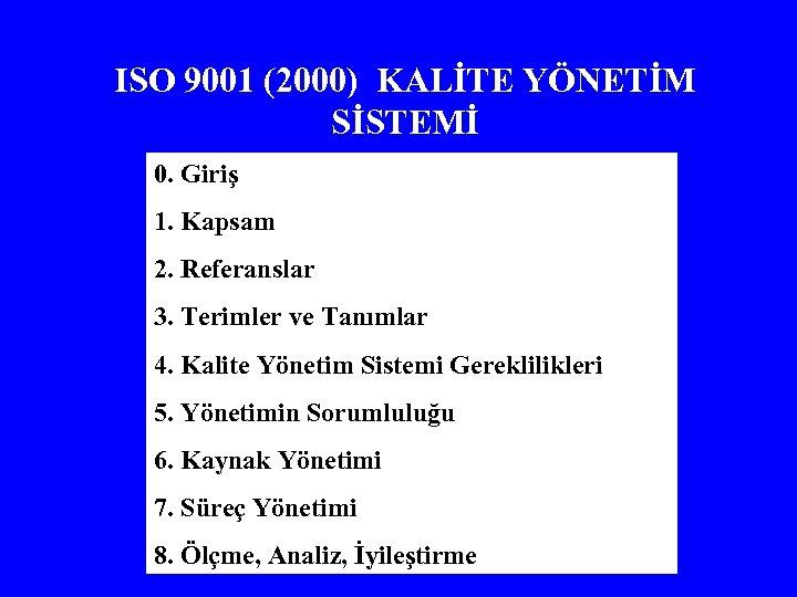 ISO 9001 (2000) KALİTE YÖNETİM SİSTEMİ 0. Giriş 1. Kapsam 2. Referanslar 3. Terimler