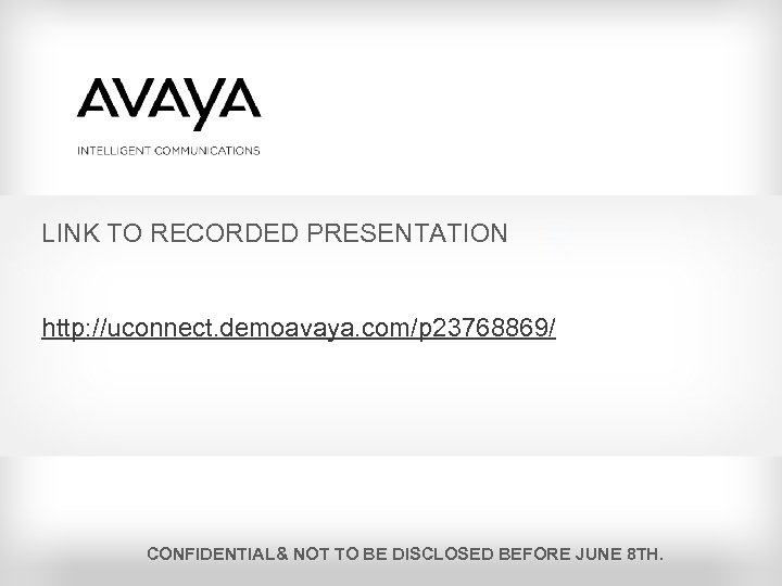 LINK TO RECORDED PRESENTATION http: //uconnect. demoavaya. com/p 23768869/ CONFIDENTIAL& NOT TO BE DISCLOSED