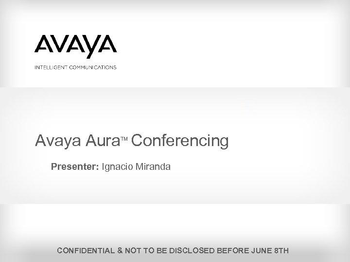 Avaya Aura Conferencing TM Presenter: Ignacio Miranda CONFIDENTIAL & NOT TO BE DISCLOSED BEFORE