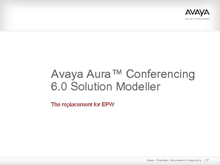 Avaya Aura™ Conferencing 6. 0 Solution Modeller The replacement for EPW Avaya – Proprietary.