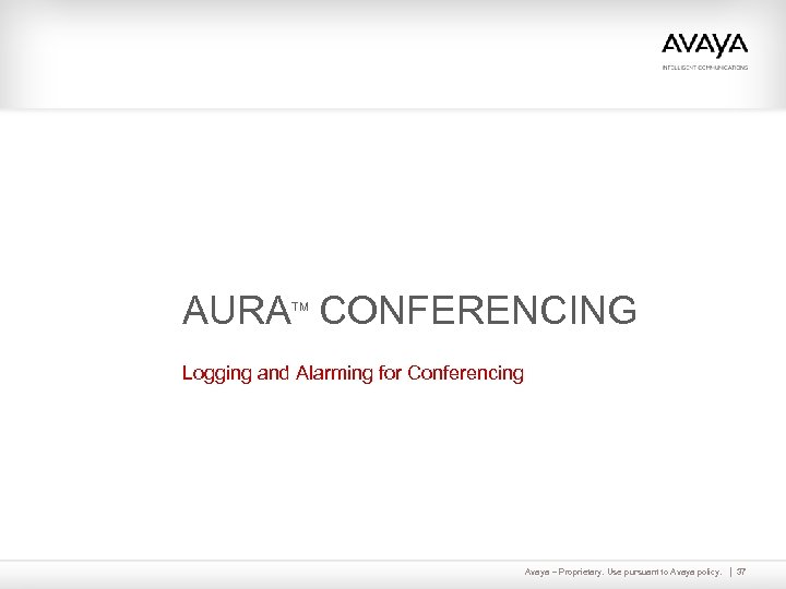 AURA CONFERENCING TM Logging and Alarming for Conferencing Avaya – Proprietary. Use pursuant to