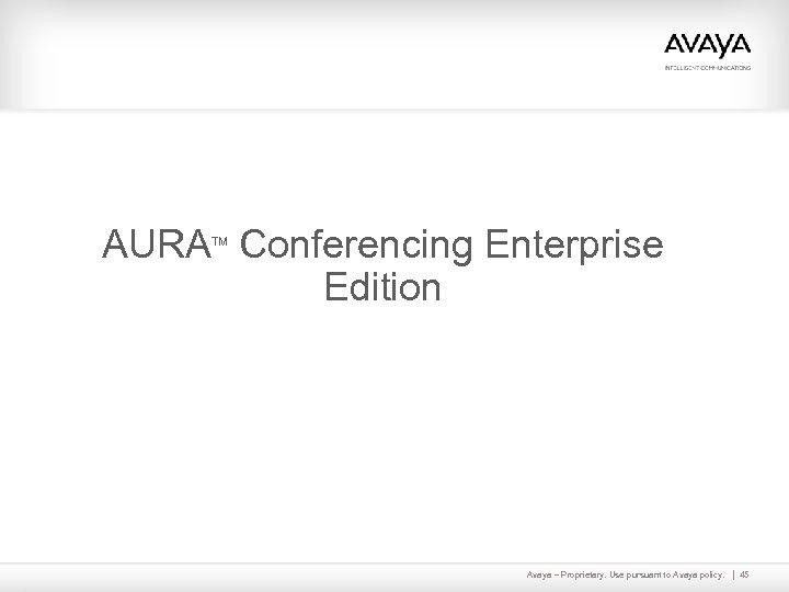 AURA Conferencing Enterprise Edition TM Avaya – Proprietary. Use pursuant to Avaya policy. 45