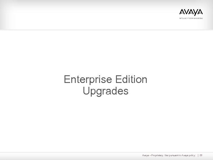 Enterprise Edition Upgrades Avaya – Proprietary. Use pursuant to Avaya policy. 53